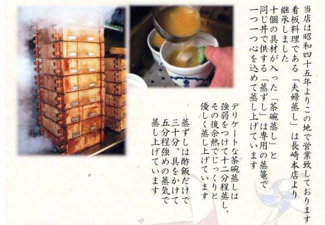 当店は昭和45年よりこの地で営業致しております。看板料理である「夫婦蒸し」は長崎本店より継承しました。十個の具材が入った「茶碗蒸し」と同じ丼で供する「蒸ずし」は専用の蒸籠で一つ一つ心を込めて蒸し上げています。デリケートな茶碗蒸しは強弱をつけて12分程蒸し、その後余熱でじっくりと優しく蒸し上げています。蒸ずしは酢飯だけで30分、具をかけて5分程強めの蒸気で蒸し上げています。